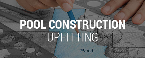 Pool Construction Upfitting